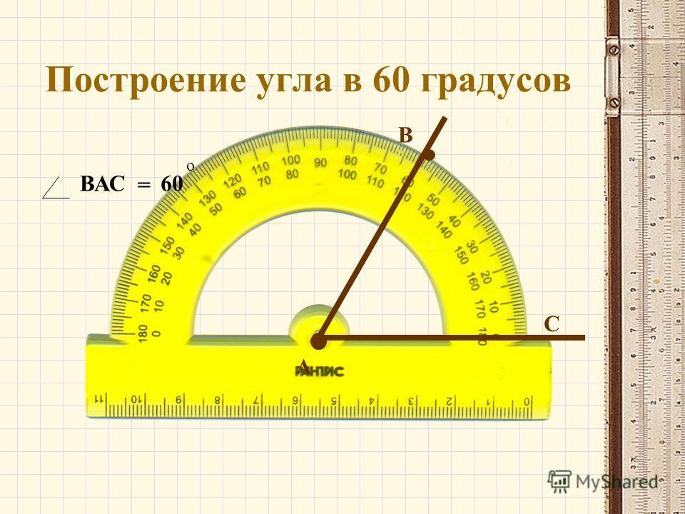 Построение угла в 60 градусов А В С ВАС = 60 о