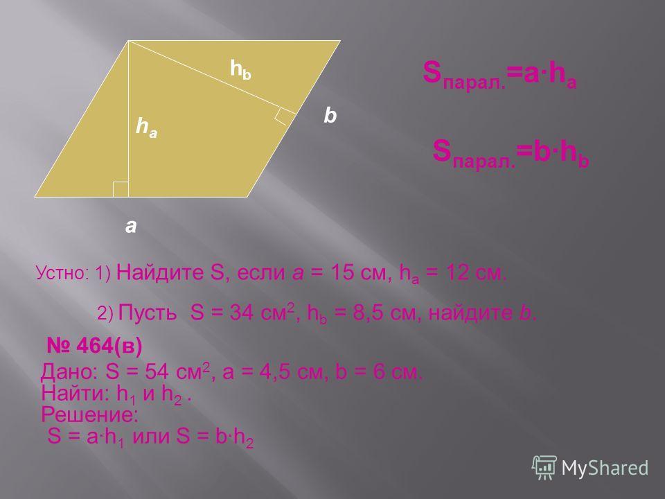 S парал. =а·h a S парал. =b·h b Устно: 1) Найдите S, если а = 15 см, h a = 12 см. 2) Пусть S = 34 см 2, h b = 8,5 см, найдите b. 464(в) Дано: S = 54 см 2, а = 4,5 см, b = 6 cм. Найти: h 1 и h 2. Решение: S = ah 1 или S = bh 2 а haha b hbhb