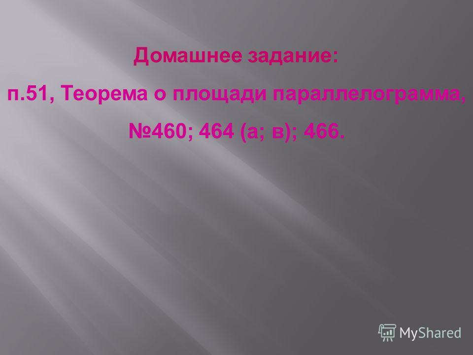 Домашнее задание: п.51, Теорема о площади параллелограмма, 460; 464 (а; в); 466.
