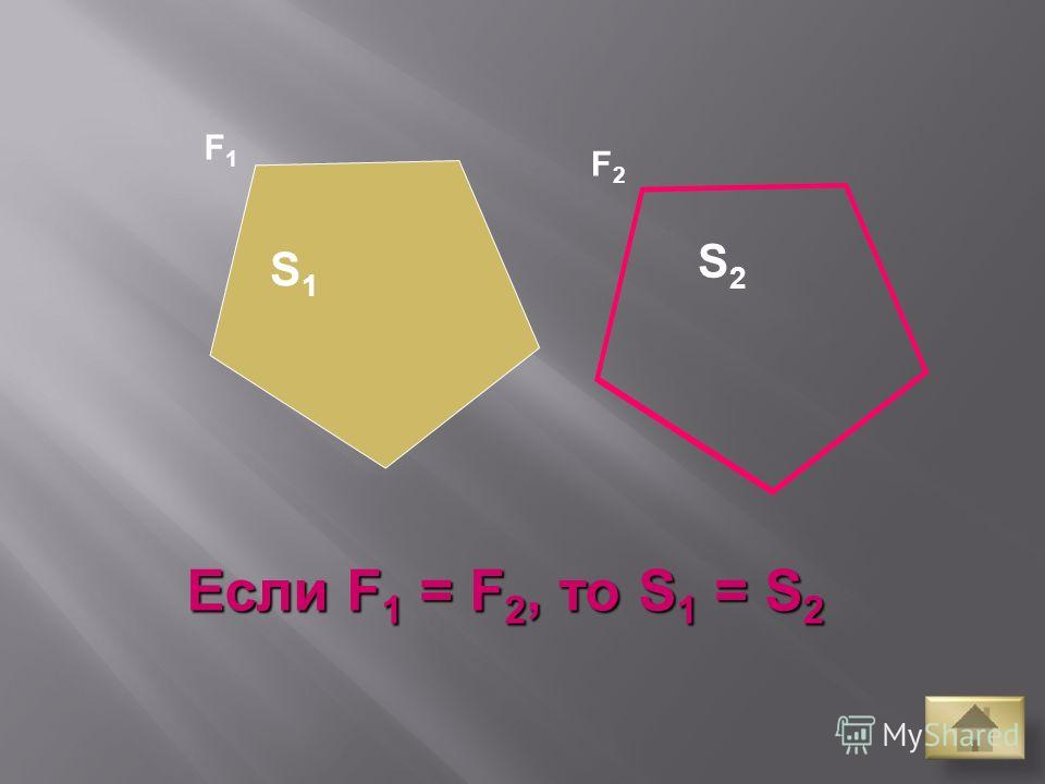 F2F2 S1S1 S2S2 F1F1 Если F 1 = F 2, то S 1 = S 2