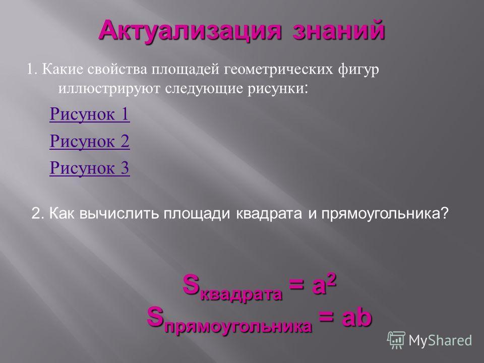 1. Какие свойства площадей геометрических фигур иллюстрируют следующие рисунки : Рисунок 1 Рисунок 1 Рисунок 2 Рисунок 2 Рисунок 3 Рисунок 3 2. Как вычислить площади квадрата и прямоугольника? S квадрата = а 2 S прямоугольника = ab Актуализация знани