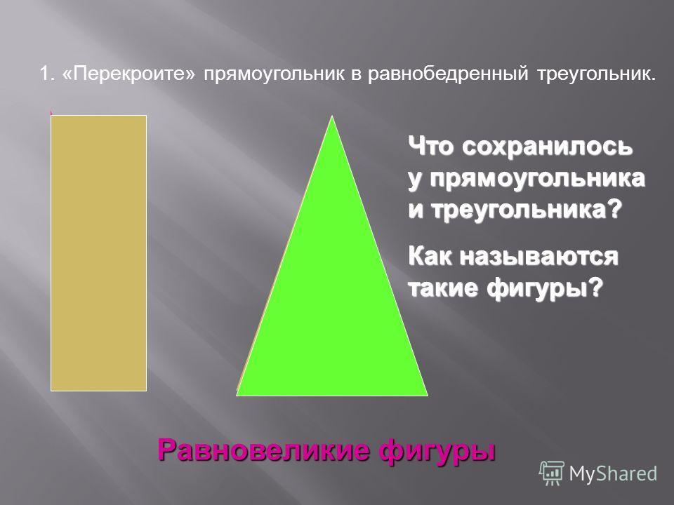 Равновеликие фигуры 1. «Перекроите» прямоугольник в равнобедренный треугольник. Что сохранилось у прямоугольника и треугольника? Как называются такие фигуры?