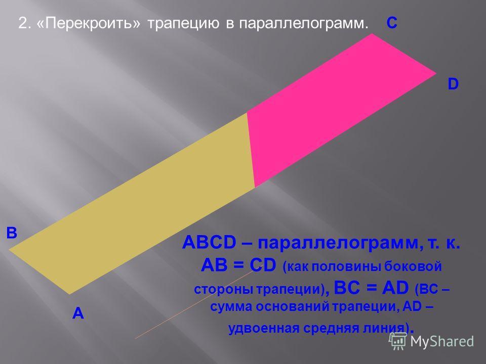 2. «Перекроить» трапецию в параллелограмм. В А С D ABCD – параллелограмм, т. к. АВ = СD (как половины боковой стороны трапеции), BC = AD (ВС – сумма оснований трапеции, АD – удвоенная средняя линия).