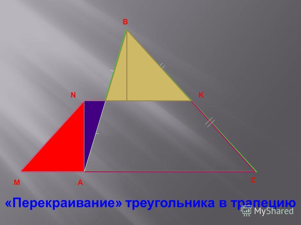 А В С «Перекраивание» треугольника в трапецию М NK