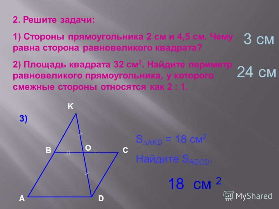 2. Решите задачи: 1) Стороны прямоугольника 2 см и 4,5 см. Чему равна сторона равновеликого квадрата? 2) Площадь квадрата 32 см 2. Найдите периметр равновеликого прямоугольника, у которого смежные стороны относятся как 2 : 1. А ВС D K O S AKD = 18 см