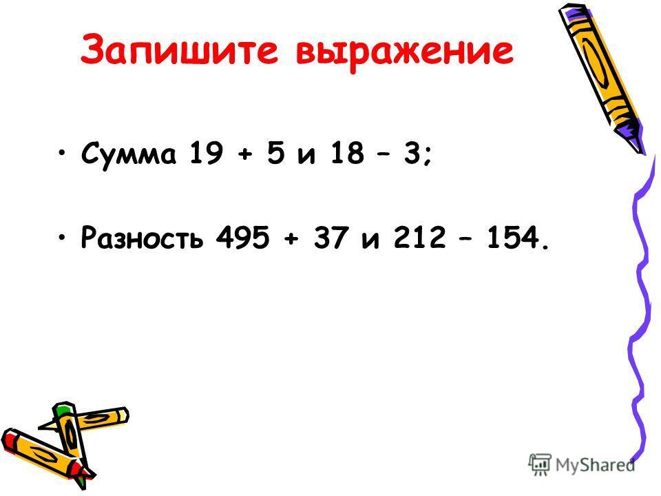 Запишите выражение Сумма 19 + 5 и 18 – 3; Разность 495 + 37 и 212 – 154.