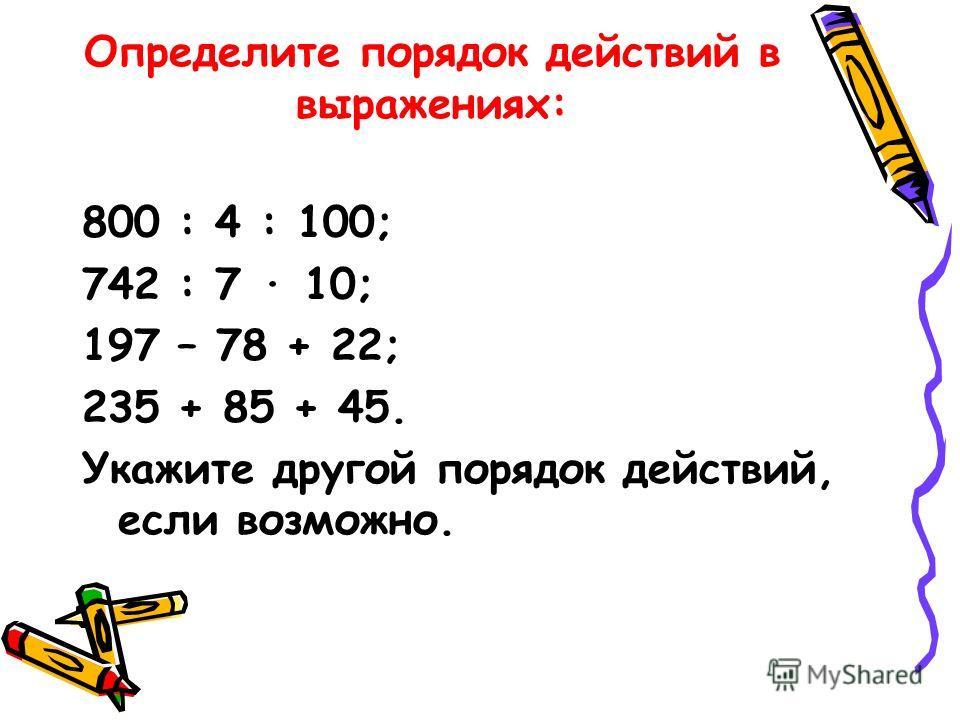 Определите порядок действий в выражениях: 800 : 4 : 100; 742 : 7 10; 197 – 78 + 22; 235 + 85 + 45. Укажите другой порядок действий, если возможно.