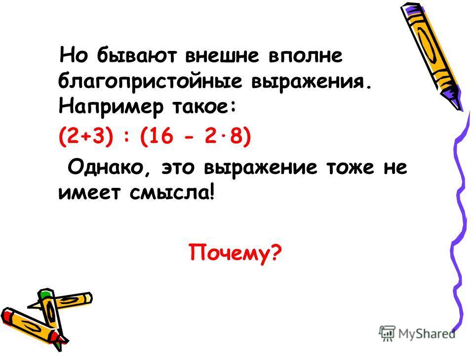 Но бывают внешне вполне благопристойные выражения. Например такое: (2+3) : (16 - 2·8) Однако, это выражение тоже не имеет смысла! Почему?