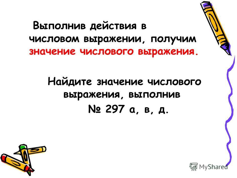 Выполнив действия в числовом выражении, получим значение числового выражения. Найдите значение числового выражения, выполнив 297 а, в, д.