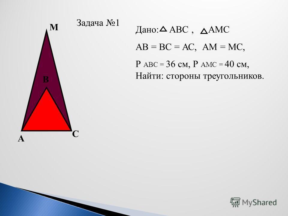 Задача 1 С А В М Дано: АВС, АМС AB = ВC = АС, АМ = МС, Р АВС = 36 см, Р АМС = 40 см, Найти: стороны треугольников.
