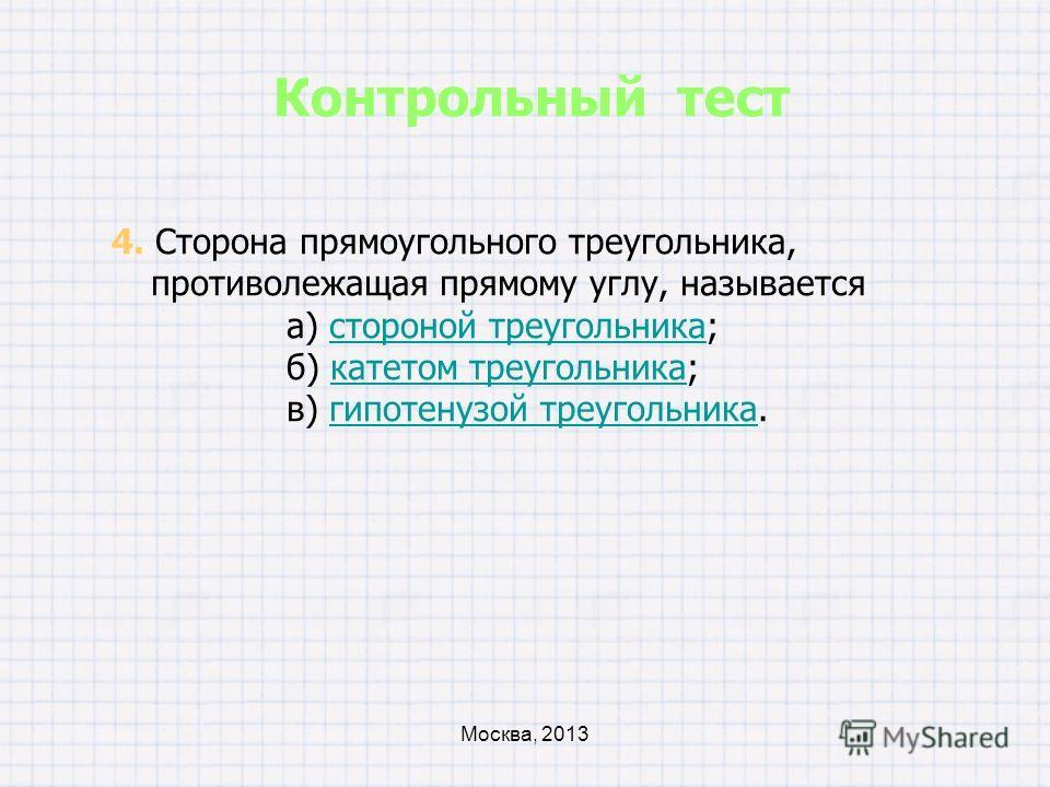 3. Стороны прямоугольного треугольника, образующие прямой угол, называются а) сторонами треугольника;сторонами треугольника б) катетами треугольника;катетами треугольника в) гипотенузами треугольника.гипотенузами треугольника Контрольный тест Москва,