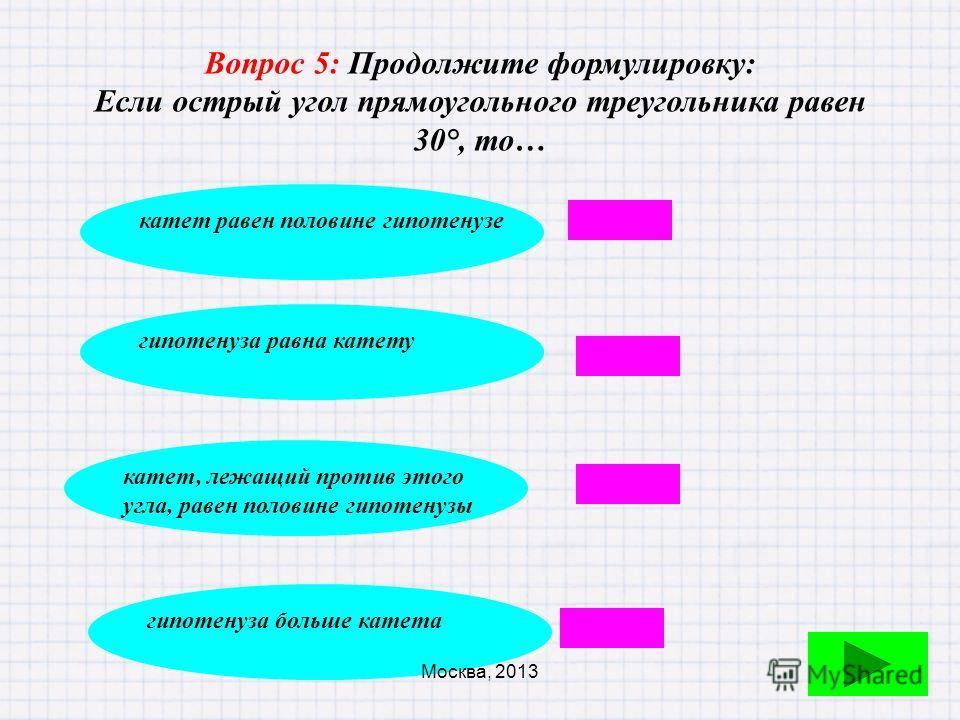 Вопрос 4: Как называются стороны прямого угла прямоугольного треугольника? КатетыБоковые стороныОснованияНет особого названия Москва, 2013