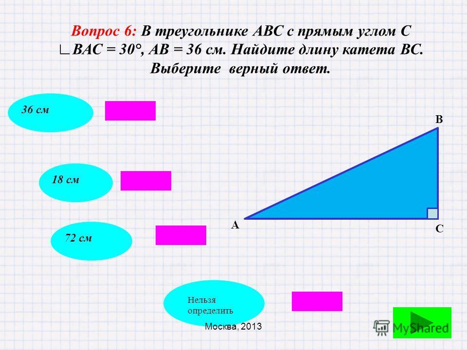 Вопрос 5: Продолжите формулировку: Если острый угол прямоугольного треугольника равен 30°, то… катет равен половине гипотенузегипотенуза равна катетукатет, лежащий против этого угла, равен половине гипотенузы гипотенуза больше катета Москва, 2013