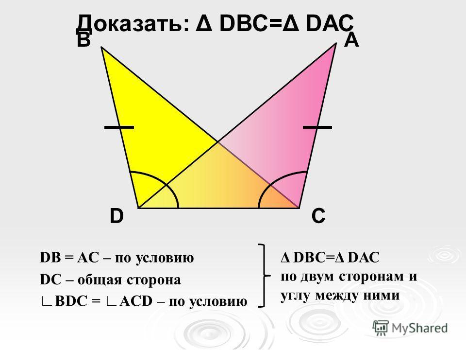 D АВ С Доказать: Δ DВС=Δ DАС DB = AC – по условию DC – общая сторона BDC = ACD – по условию Δ DВС=Δ DАС по двум сторонам и углу между ними