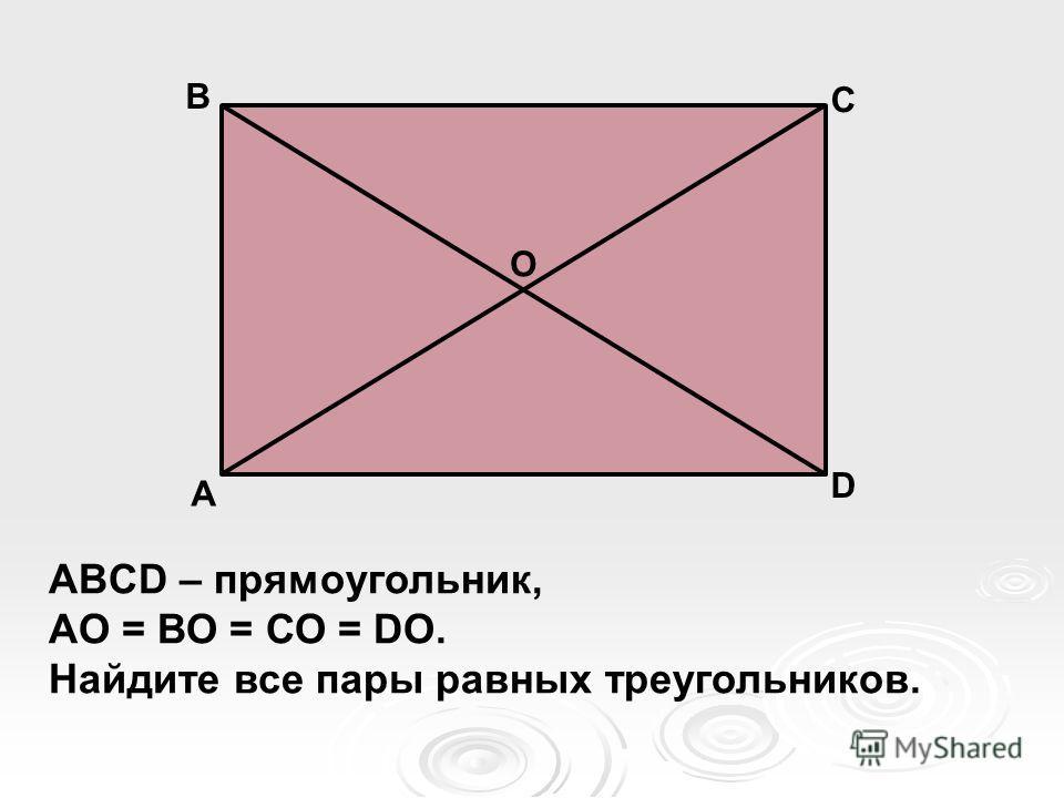 А В С D ABCD – прямоугольник, АО = ВО = СО = DO. Найдите все пары равных треугольников. О