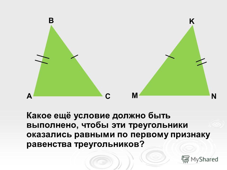 А В С M N K Какое ещё условие должно быть выполнено, чтобы эти треугольники оказались равными по первому признаку равенства треугольников?