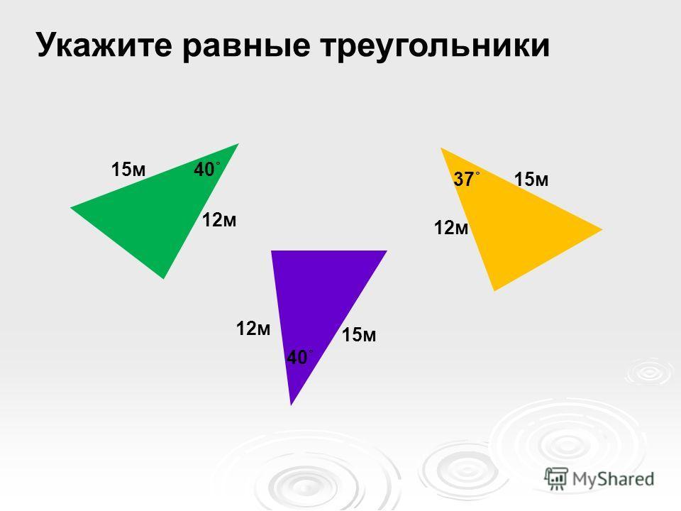 Укажите равные треугольники 15м 12м 15м 12м 15м 12м 40˚ 37˚ 40˚