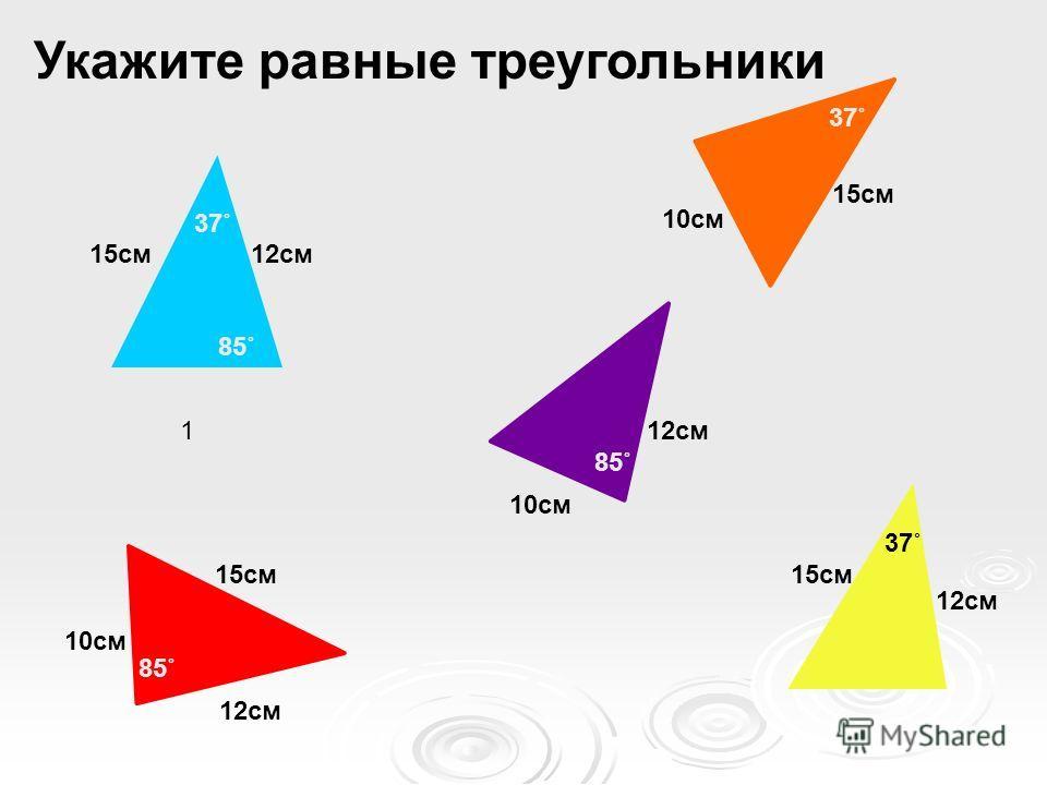 1 15см 12см 85˚ 37˚ 10см 12см 85˚ 10см 12см 15см 85˚ 10см 15см 37˚ 15см 12см 37˚ Укажите равные треугольники