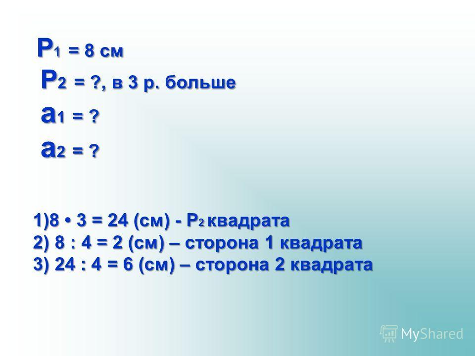 Р 1 = 8 см Р 1 = 8 см Р 2 = ?, в 3 р. больше Р 2 = ?, в 3 р. больше а 1 = ? а 1 = ? а 2 = ? а 2 = ? 1)8 3 = 24 (см) - Р 2 квадрата 2) 8 : 4 = 2 (см) – сторона 1 квадрата 3) 24 : 4 = 6 (см) – сторона 2 квадрата