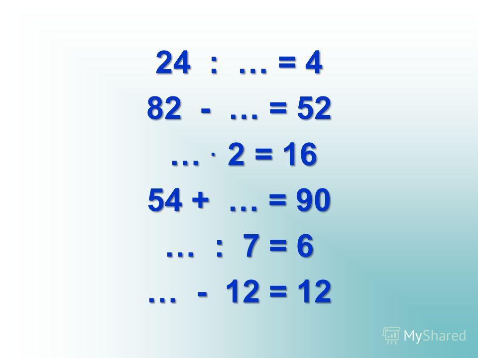 24 : … = 4 82 - … = 52 …. 2 = 16 …. 2 = 16 54 + … = 90 … : 7 = 6 … - 12 = 12