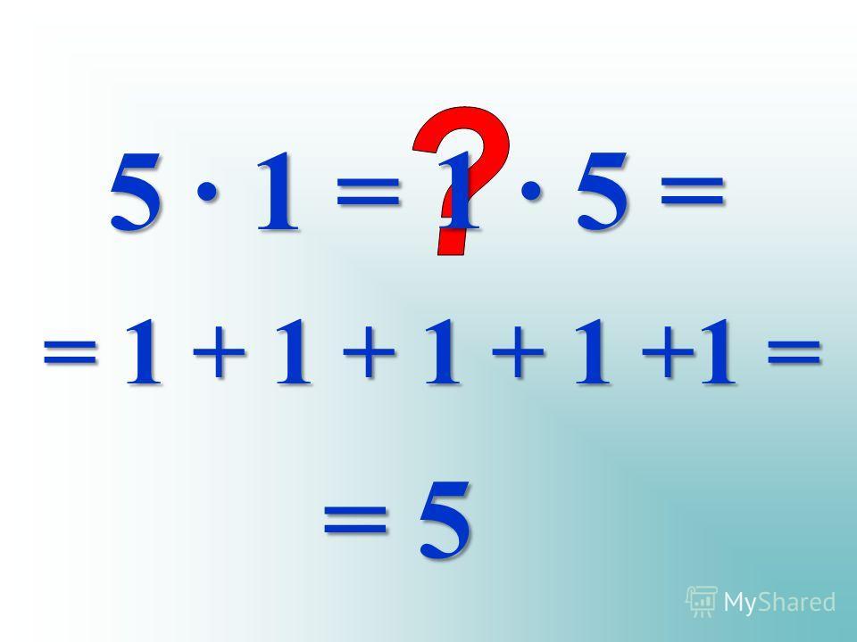 5 · 1 = 1 · 5 = = 1 + 1 + 1 + 1 +1 = = 5
