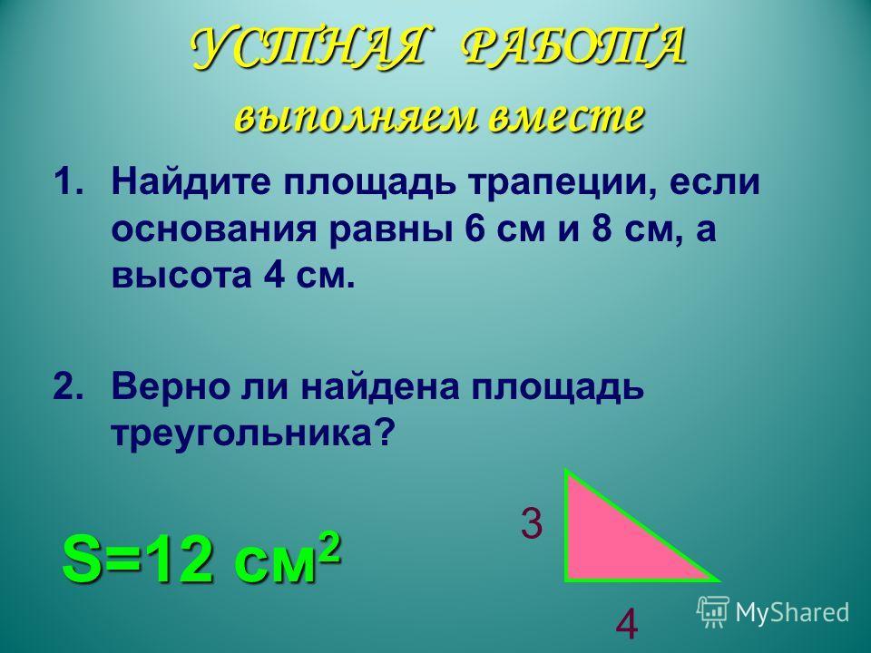 УСТНАЯ РАБОТА выполняем вместе 1.Найдите площадь трапеции, если основания равны 6 см и 8 см, а высота 4 см. 2.Верно ли найдена площадь треугольника? 3 4 S=12 см2