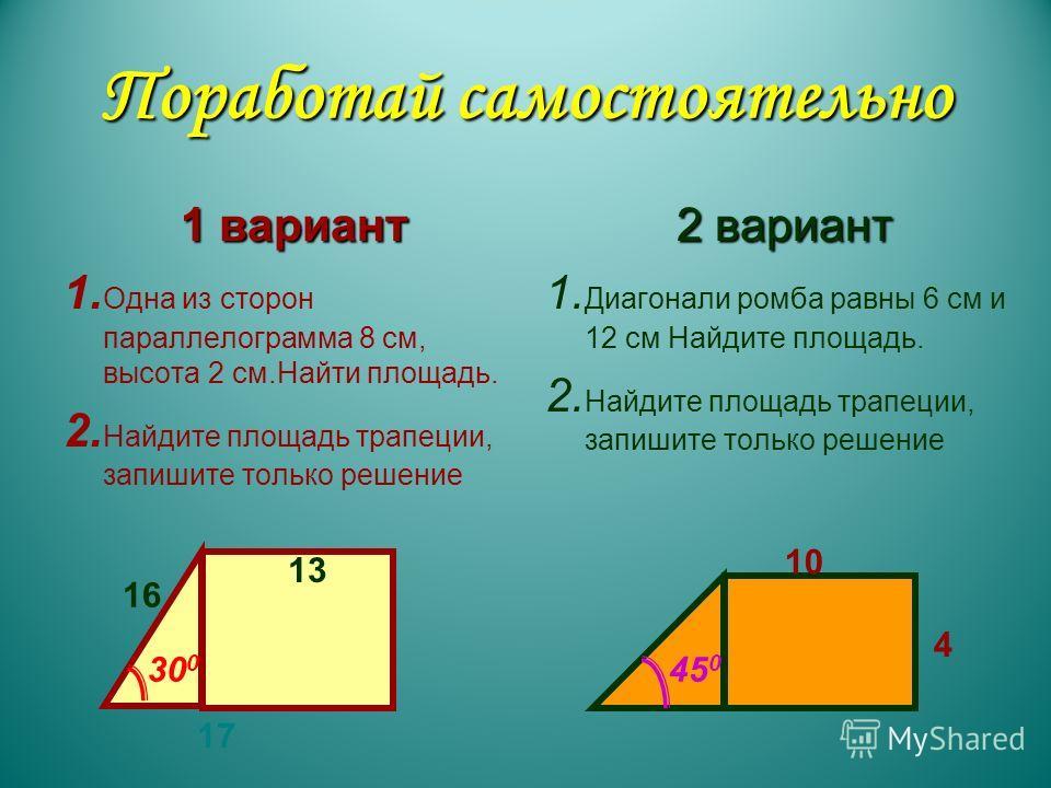 Поработай самостоятельно 1 вариант 1. Одна из сторон параллелограмма 8 см, высота 2 см.Найти площадь. 2. Найдите площадь трапеции, запишите только решение 2 вариант 1. Диагонали ромба равны 6 см и 12 см Найдите площадь. 2. Найдите площадь трапеции, з