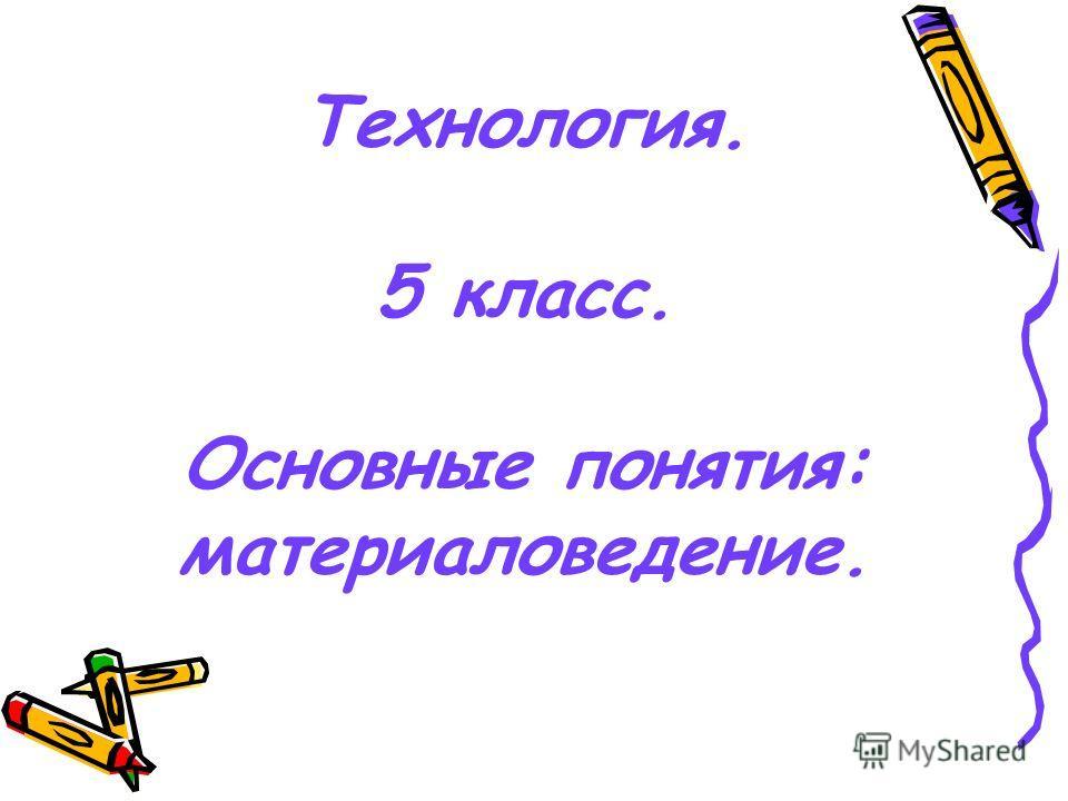 Технология. 5 класс. Основные понятия: материаловедение.