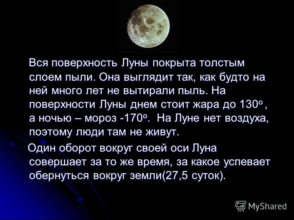 Вся поверхность Луны покрыта толстым слоем пыли. Она выглядит так, как будто на ней много лет не вытирали пыль. На поверхности Луны днем стоит жара до 130 о, а ночью – мороз -170 о. На Луне нет воздуха, поэтому люди там не живут. Вся поверхность Луны