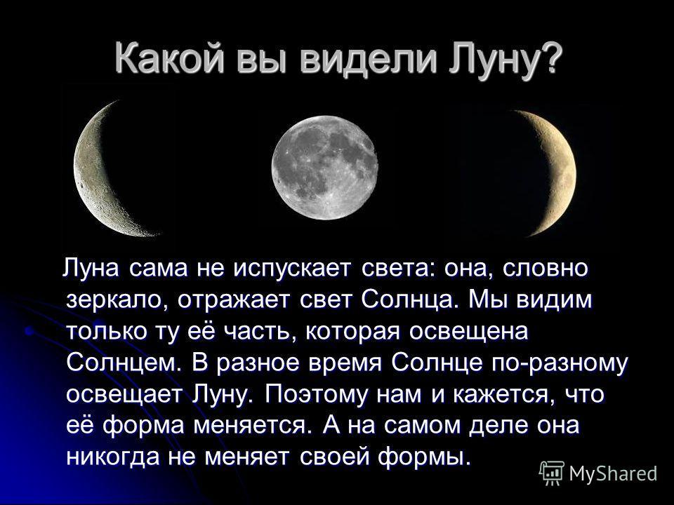 Какой вы видели Луну? Луна сама не испускает света: она, словно зеркало, отражает свет Солнца. Мы видим только ту её часть, которая освещена Солнцем. В разное время Солнце по-разному освещает Луну. Поэтому нам и кажется, что её форма меняется. А на с