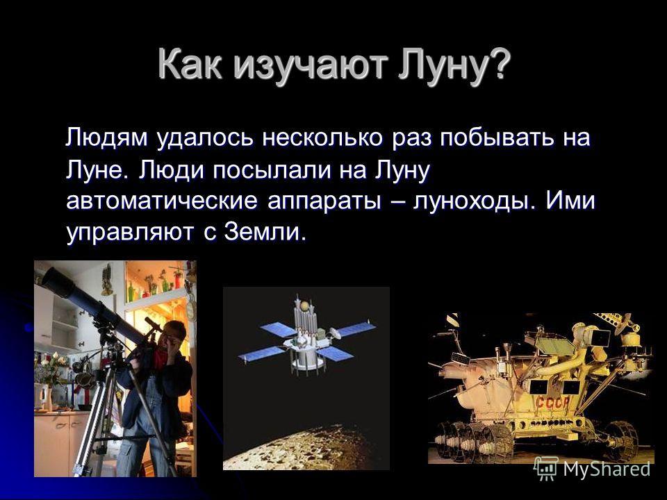 Как изучают Луну? Людям удалось несколько раз побывать на Луне. Люди посылали на Луну автоматические аппараты – луноходы. Ими управляют с Земли. Людям удалось несколько раз побывать на Луне. Люди посылали на Луну автоматические аппараты – луноходы. И