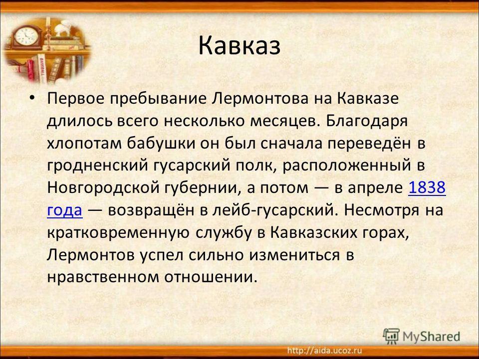Кавказ Первое пребывание Лермонтова на Кавказе длилось всего несколько месяцев. Благодаря хлопотам бабушки он был сначала переведён в гродненский гусарский полк, расположенный в Новгородской губернии, а потом в апреле 1838 года возвращён в лейб-гусар