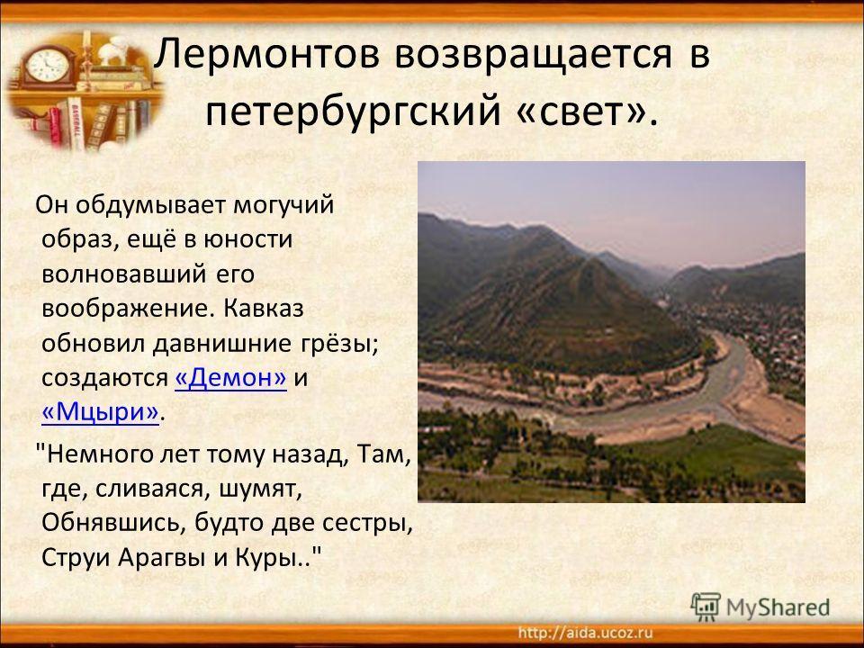 Лермонтов возвращается в петербургский «свет». Он обдумывает могучий образ, ещё в юности волновавший его воображение. Кавказ обновил давнишние грёзы; создаются «Демон» и «Мцыри».«Демон» «Мцыри»