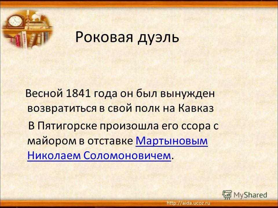 Роковая дуэль Весной 1841 года он был вынужден возвратиться в свой полк на Кавказ В Пятигорске произошла его ссора с майором в отставке Мартыновым Николаем Соломоновичем.Мартыновым Николаем Соломоновичем