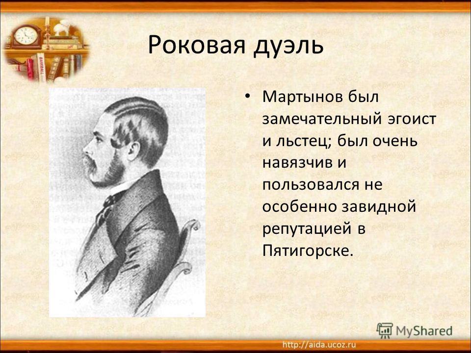 Роковая дуэль Мартынов был замечательный эгоист и льстец; был очень навязчив и пользовался не особенно завидной репутацией в Пятигорске.