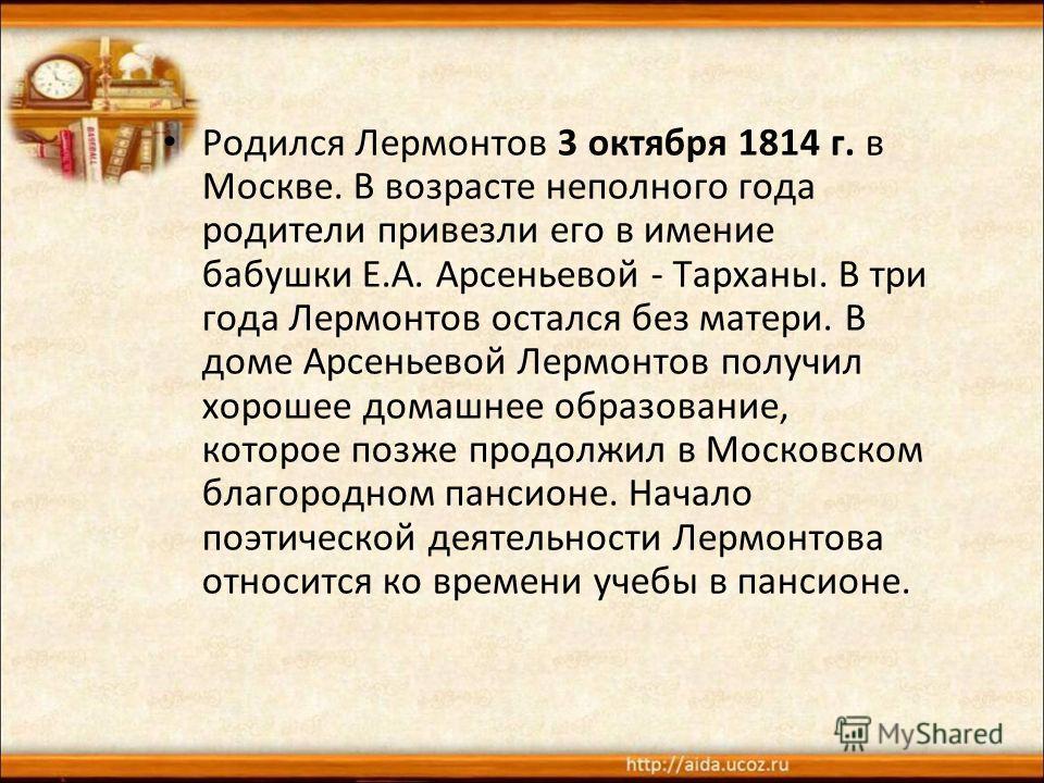 Родился Лермонтов 3 октября 1814 г. в Москве. В возрасте неполного года родители привезли его в имение бабушки Е.А. Арсеньевой - Тарханы. В три года Лермонтов остался без матери. В доме Арсеньевой Лермонтов получил хорошее домашнее образование, котор