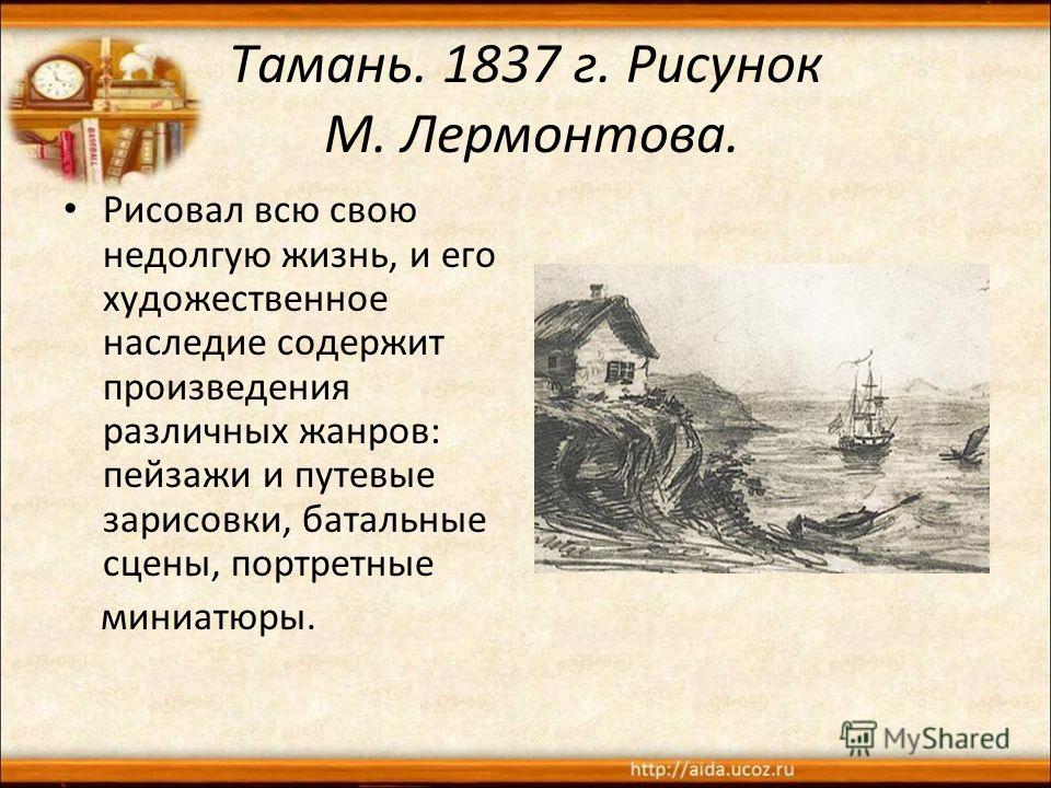 Тамань. 1837 г. Рисунок М. Лермонтова. Рисовал всю свою недолгую жизнь, и его художественное наследие содержит произведения различных жанров: пейзажи и путевые зарисовки, батальные сцены, портретные миниатюры.