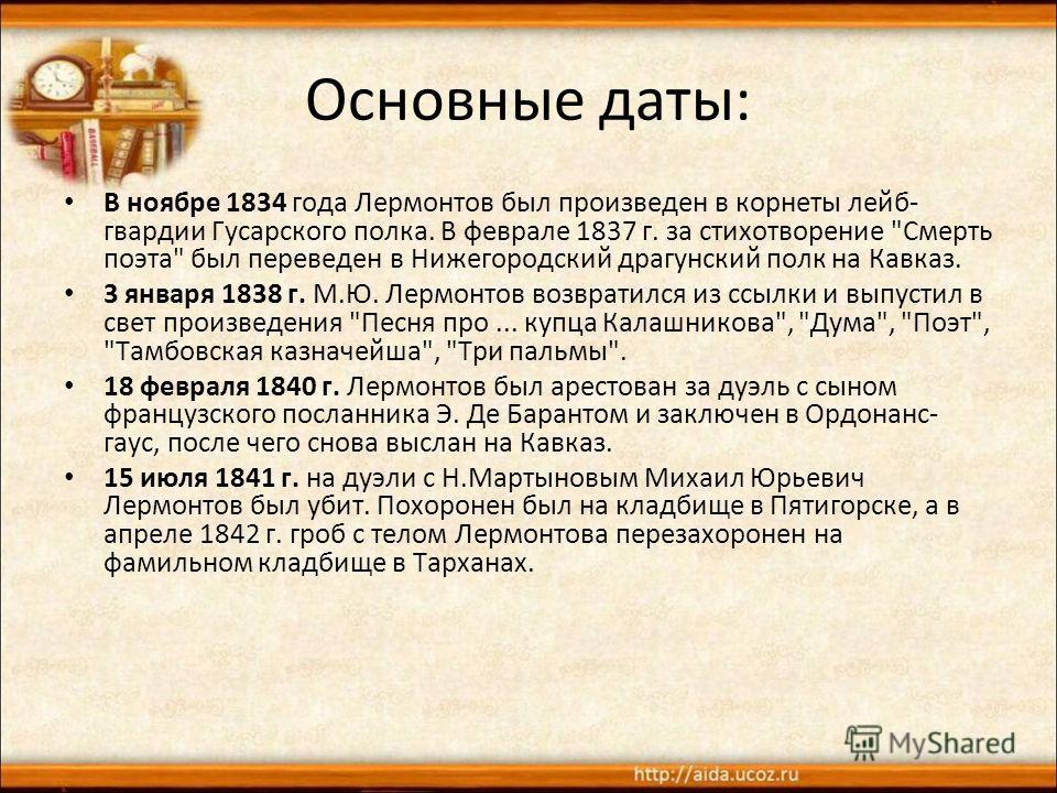 Основные даты: В ноябре 1834 года Лермонтов был произведен в корнеты лейб- гвардии Гусарского полка. В феврале 1837 г. за стихотворение