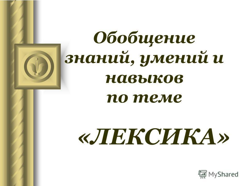 Обобщение знаний, умений и навыков по теме «ЛЕКСИКА»