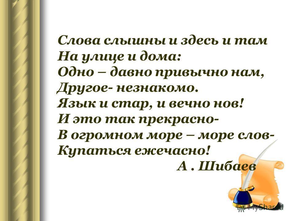 Слова слышны и здесь и там На улице и дома: Одно – давно привычно нам, Другое- незнакомо. Язык и стар, и вечно нов! И это так прекрасно- В огромном море – море слов- Купаться ежечасно! А. Шибаев