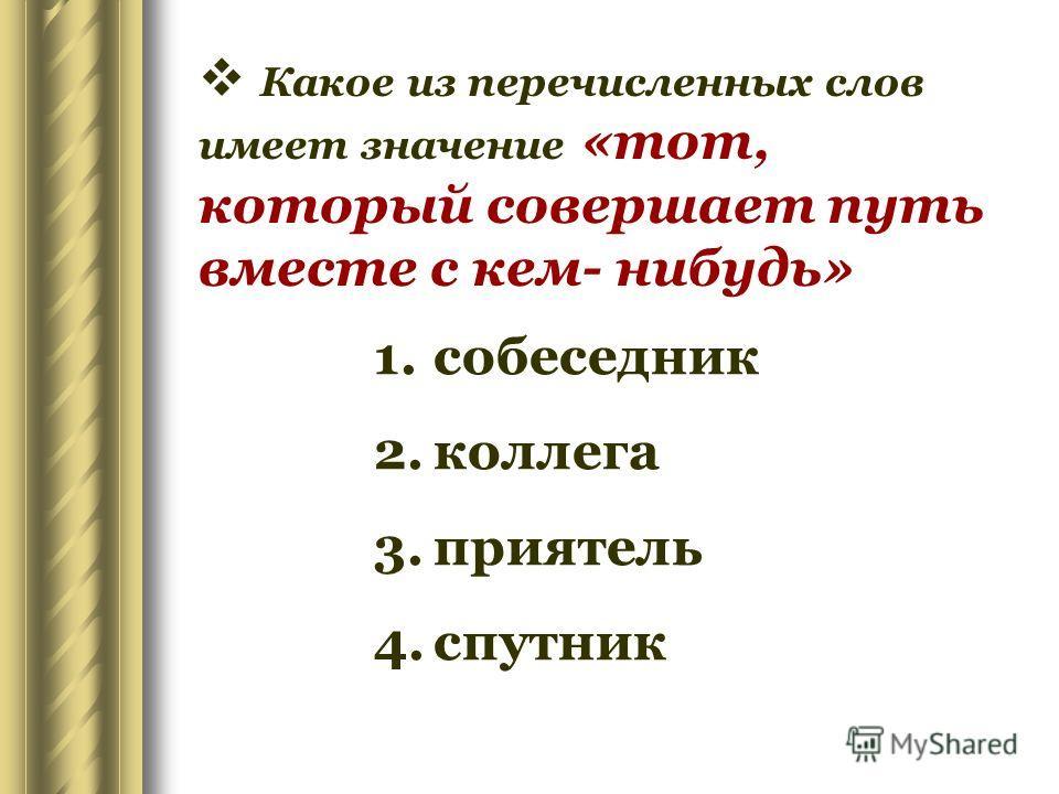 Какое из перечисленных слов имеет значение «тот, который совершает путь вместе с кем- нибудь» 1.собеседник 2.коллега 3.приятель 4.спутник