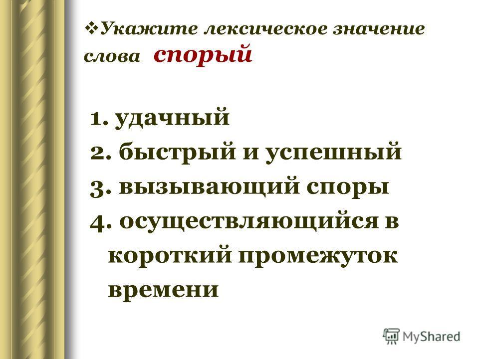 Укажите лексическое значение слова спорый 1. удачный 2. быстрый и успешный 3. вызывающий споры 4. осуществляющийся в короткий промежуток времени