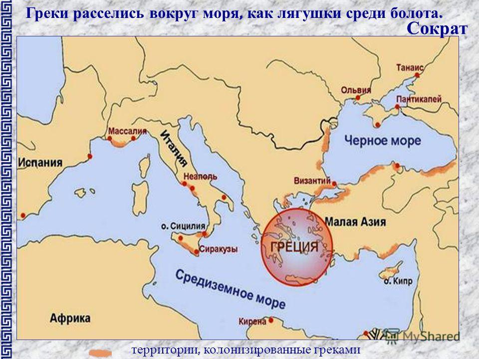 территории, колонизированные греками Греки расселись вокруг моря, как лягушки среди болота. Сократ