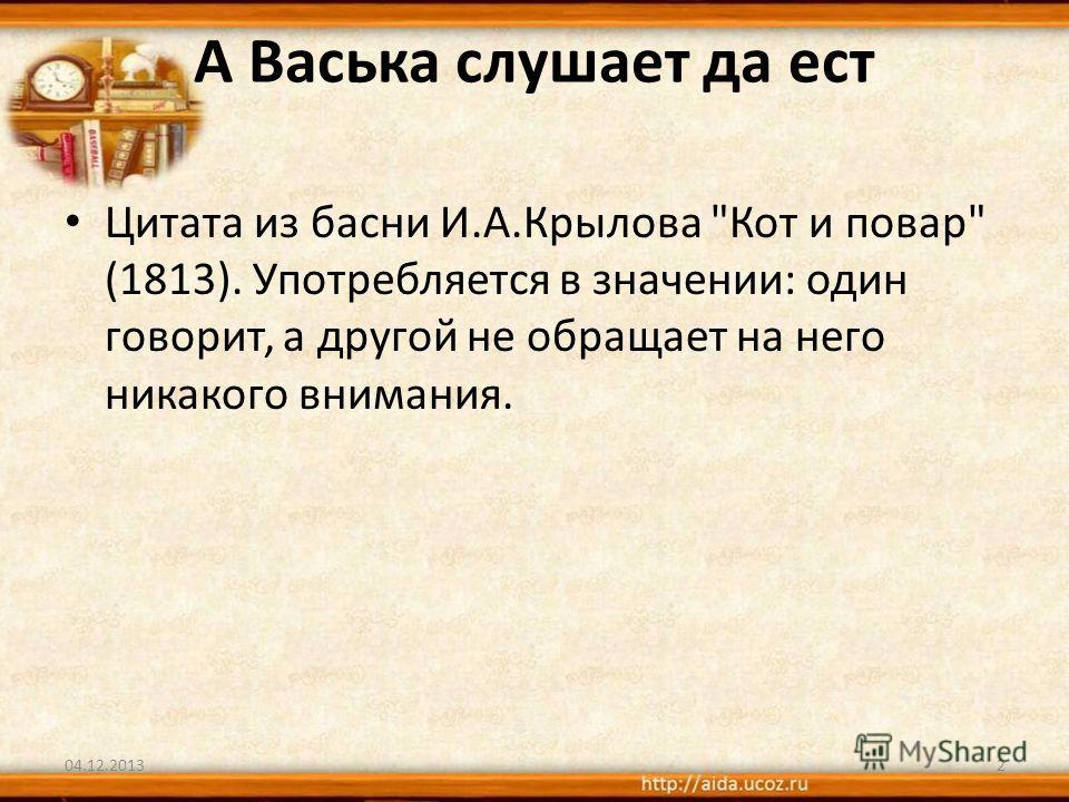 А Васька слушает да ест Цитата из басни И.А.Крылова Кот и повар (1813). Употребляется в значении: один говорит, а другой не обращает на него никакого внимания. 04.12.20132