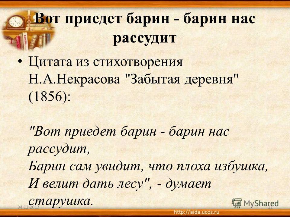 Вот приедет барин - барин нас рассудит Цитата из стихотворения Н.А.Некрасова Забытая деревня (1856): Вот приедет барин - барин нас рассудит, Барин сам увидит, что плоха избушка, И велит дать лесу, - думает старушка. 04.12.201321