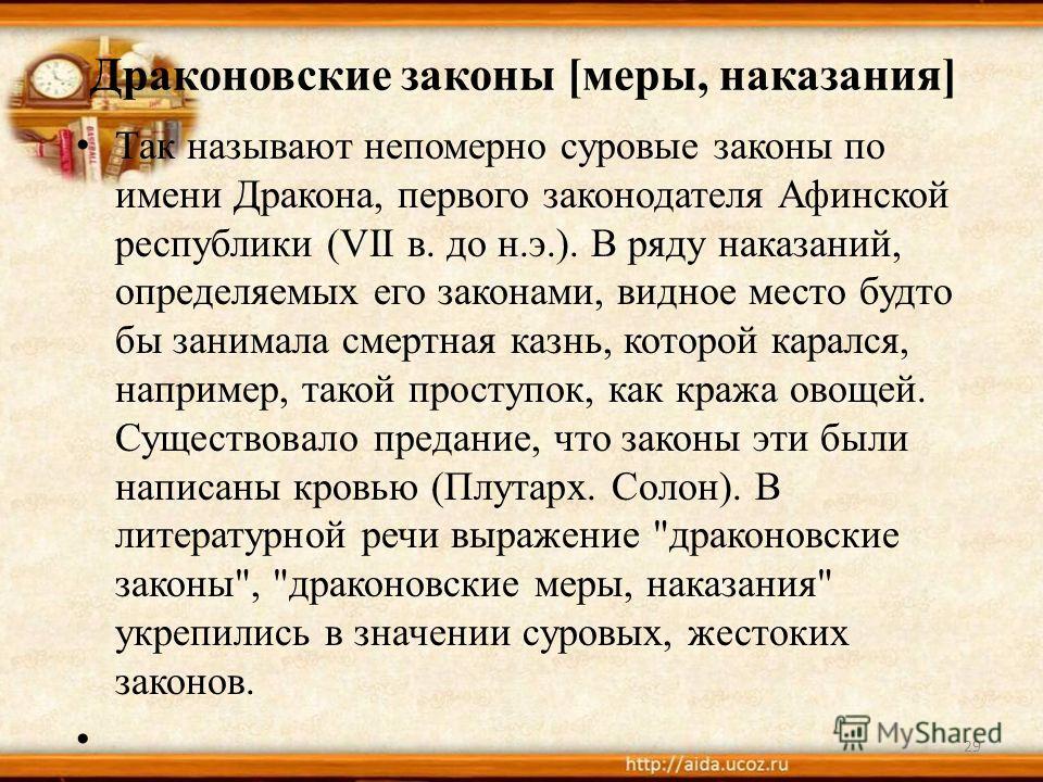 Драконовские законы [меры, наказания] Так называют непомерно суровые законы по имени Дракона, первого законодателя Афинской республики (VII в. до н.э.). В ряду наказаний, определяемых его законами, видное место будто бы занимала смертная казнь, котор