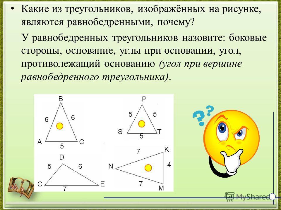 К акие из треугольников, изображённых на рисунке, являются равнобедренными, почему? У равнобедренных треугольников назовите: боковые стороны, основание, углы при основании, угол, противолежащий основанию (угол при вершине равнобедренного треугольника