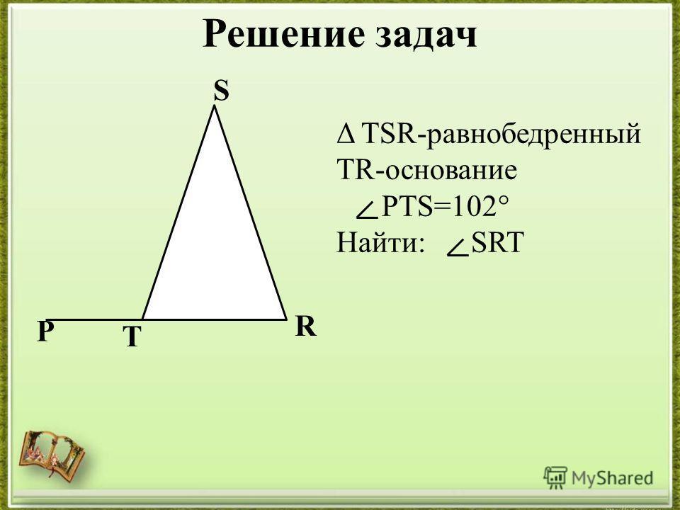 Решение задач T S R Δ TSR-равнобедренный TR-основание PTS=102° Найти: SRT P