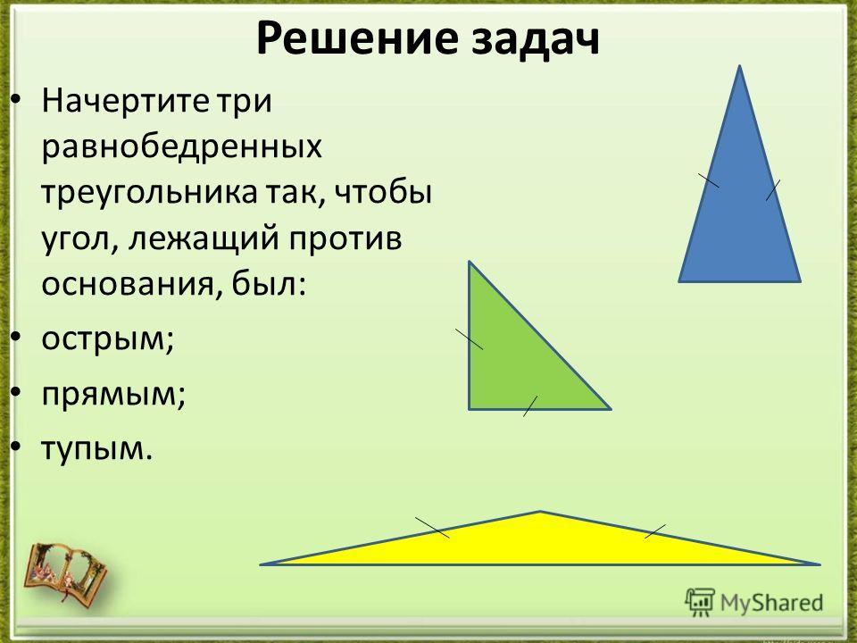 Решение задач Начертите три равнобедренных треугольника так, чтобы угол, лежащий против основания, был: острым; прямым; тупым.