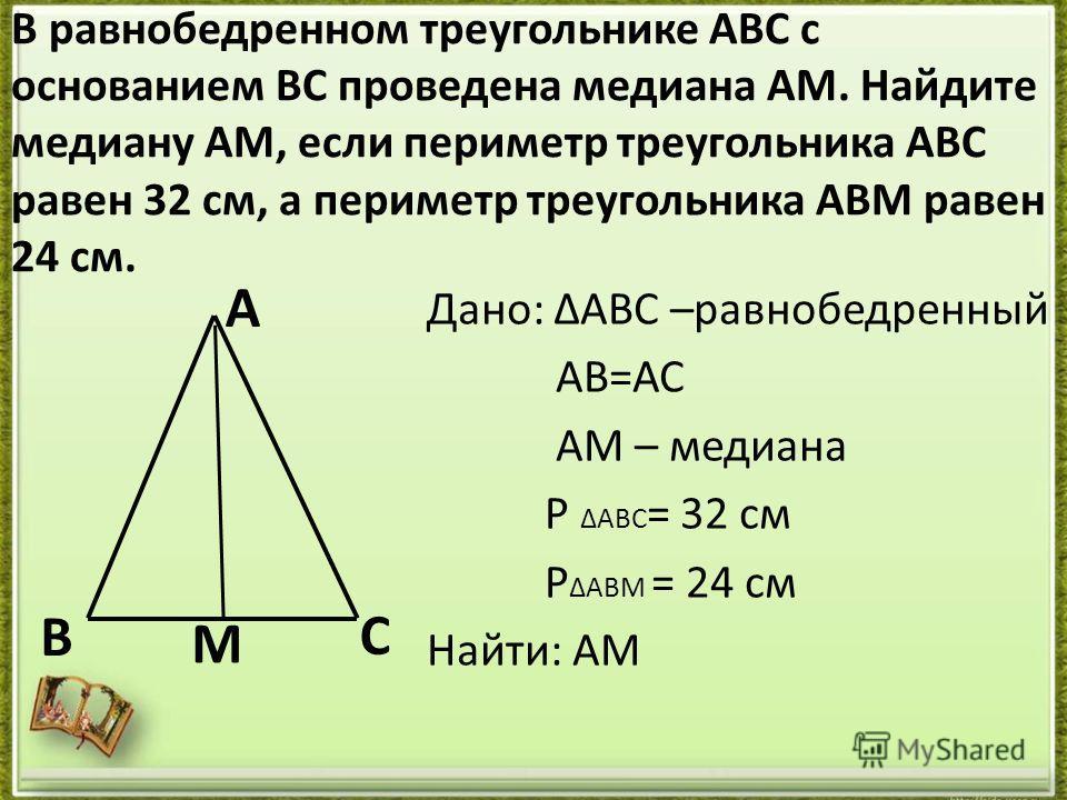 В равнобедренном треугольнике АВС с основанием ВС проведена медиана АМ. Найдите медиану АМ, если периметр треугольника АВС равен 32 см, а периметр треугольника АВМ равен 24 см. Дано: ΔАВС –равнобедренный АВ=АС АМ – медиана Р ΔABC = 32 см Р ΔАВМ = 24